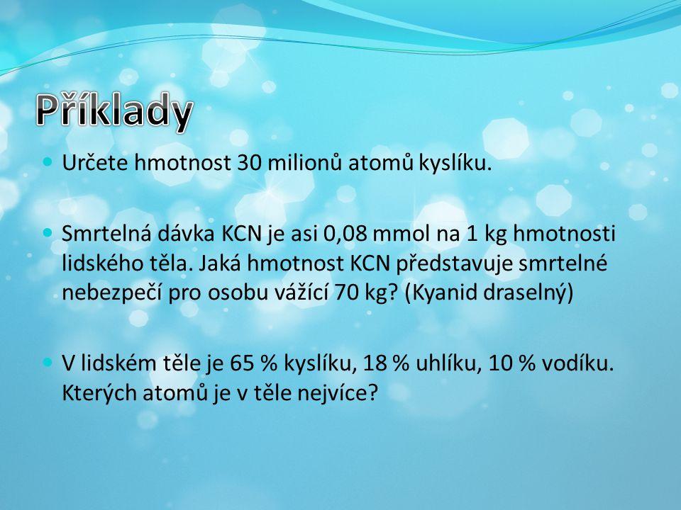 Určete hmotnost 30 milionů atomů kyslíku. Smrtelná dávka KCN je asi 0,08 mmol na 1 kg hmotnosti lidského těla. Jaká hmotnost KCN představuje smrtelné
