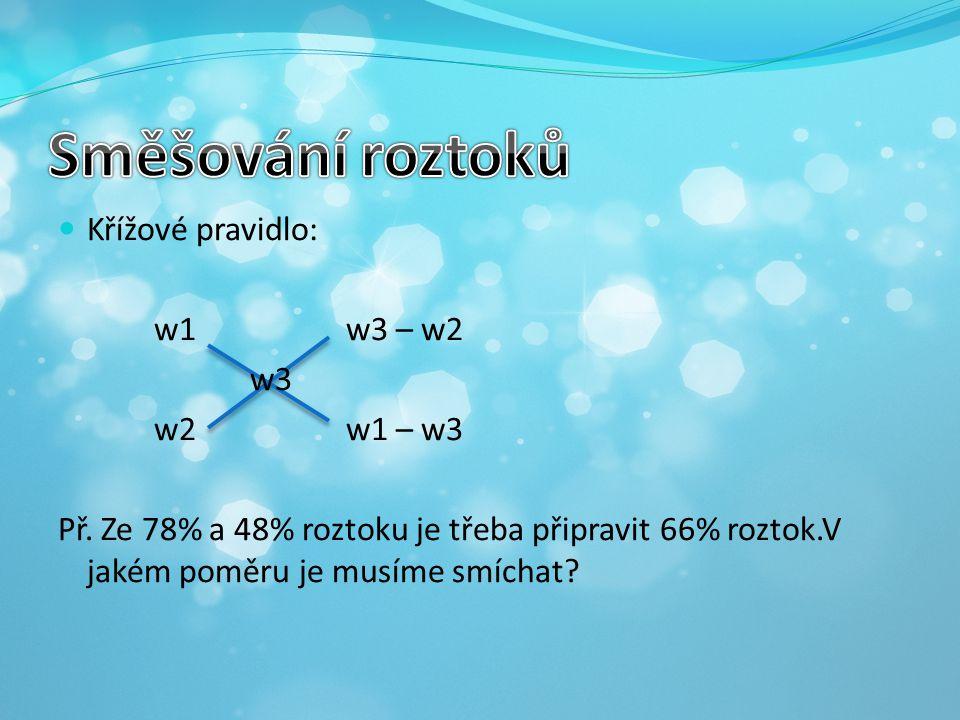 Křížové pravidlo: w1w3 – w2 w3 w2w1 – w3 Př. Ze 78% a 48% roztoku je třeba připravit 66% roztok.V jakém poměru je musíme smíchat?