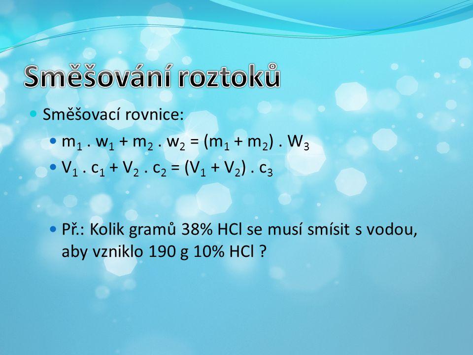 Směšovací rovnice: m 1. w 1 + m 2. w 2 = (m 1 + m 2 ). W 3 V 1. c 1 + V 2. c 2 = (V 1 + V 2 ). c 3 Př.: Kolik gramů 38% HCl se musí smísit s vodou, ab