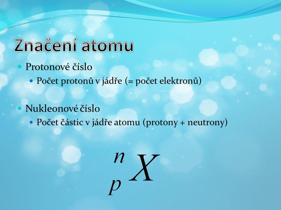 Protonové číslo Počet protonů v jádře (= počet elektronů) Nukleonové číslo Počet částic v jádře atomu (protony + neutrony)