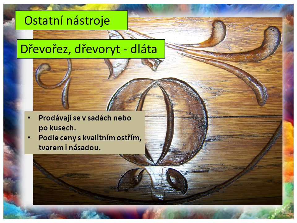 ©c.zuk Ostatní nástroje Dřevořez, dřevoryt - dláta Prodávají se v sadách nebo po kusech. Podle ceny s kvalitním ostřím, tvarem i násadou.