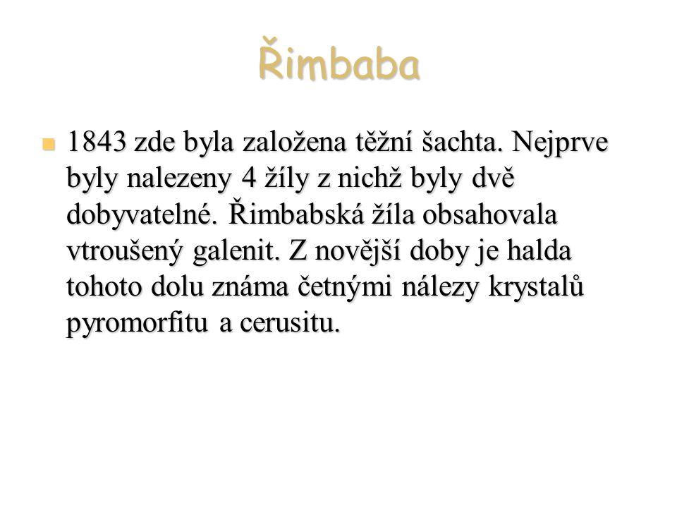 Řimbaba 1843 zde byla založena těžní šachta. Nejprve byly nalezeny 4 žíly z nichž byly dvě dobyvatelné. Řimbabská žíla obsahovala vtroušený galenit. Z