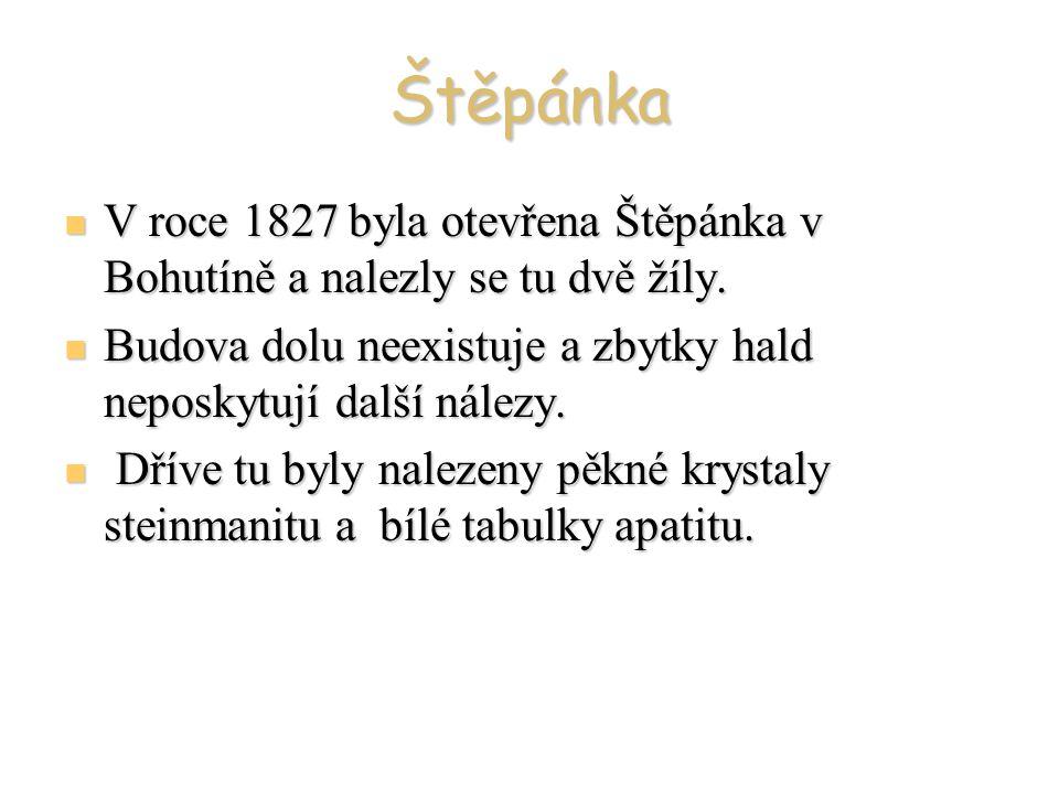 Štěpánka V roce 1827 byla otevřena Štěpánka v Bohutíně a nalezly se tu dvě žíly. V roce 1827 byla otevřena Štěpánka v Bohutíně a nalezly se tu dvě žíl