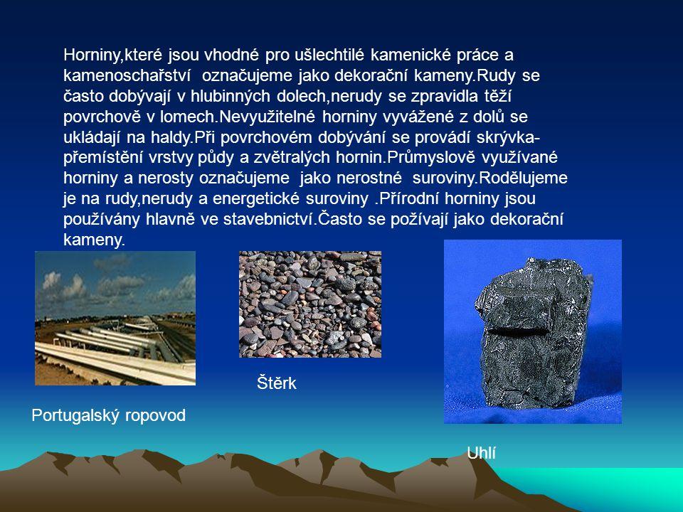 Horniny,které jsou vhodné pro ušlechtilé kamenické práce a kamenoschařství označujeme jako dekorační kameny.Rudy se často dobývají v hlubinných dolech,nerudy se zpravidla těží povrchově v lomech.Nevyužitelné horniny vyvážené z dolů se ukládají na haldy.Při povrchovém dobývání se provádí skrývka- přemístění vrstvy půdy a zvětralých hornin.Průmyslově využívané horniny a nerosty označujeme jako nerostné suroviny.Rodělujeme je na rudy,nerudy a energetické suroviny.Přírodní horniny jsou používány hlavně ve stavebnictví.Často se požívají jako dekorační kameny.