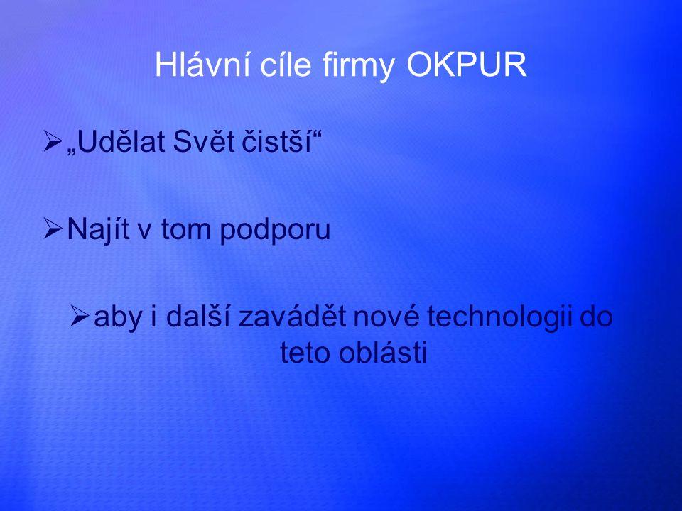 """Hlávní cíle firmy OKPUR """"""""Udělat Svět čistší NNajít v tom podporu aaby i další zavádět nové technologii do teto oblásti"""