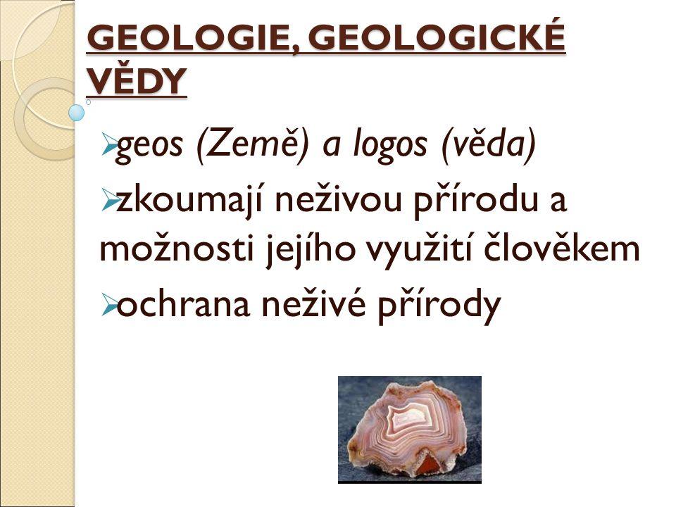 GEOLOGIE, GEOLOGICKÉ VĚDY  geos (Země) a logos (věda)  zkoumají neživou přírodu a možnosti jejího využití člověkem  ochrana neživé přírody