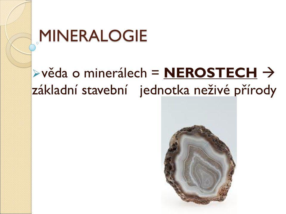 MINERALOGIE  věda o minerálech = NEROSTECH  základní stavební jednotka neživé přírody