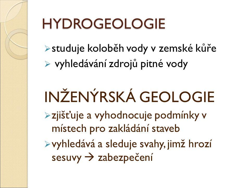 HYDROGEOLOGIE  studuje koloběh vody v zemské kůře  vyhledávání zdrojů pitné vody INŽENÝRSKÁ GEOLOGIE  zjišťuje a vyhodnocuje podmínky v místech pro