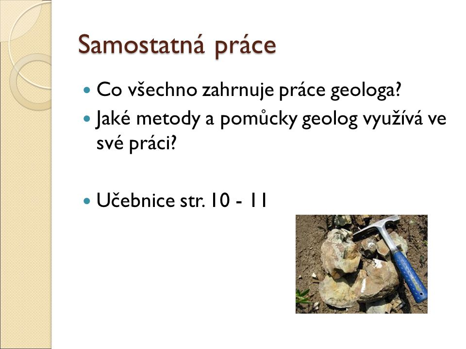 Samostatná práce Co všechno zahrnuje práce geologa? Jaké metody a pomůcky geolog využívá ve své práci? Učebnice str. 10 - 11