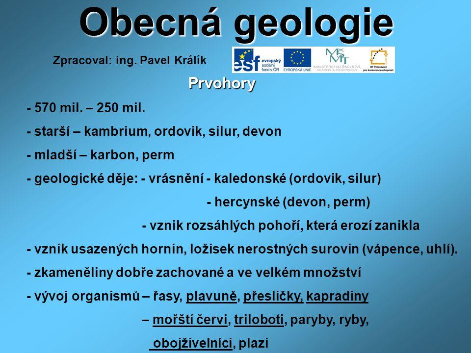 Obecná geologie Prvohory Prvohory - 570 mil. – 250 mil. - starší – kambrium, ordovik, silur, devon - mladší – karbon, perm - geologické děje: - vrásně