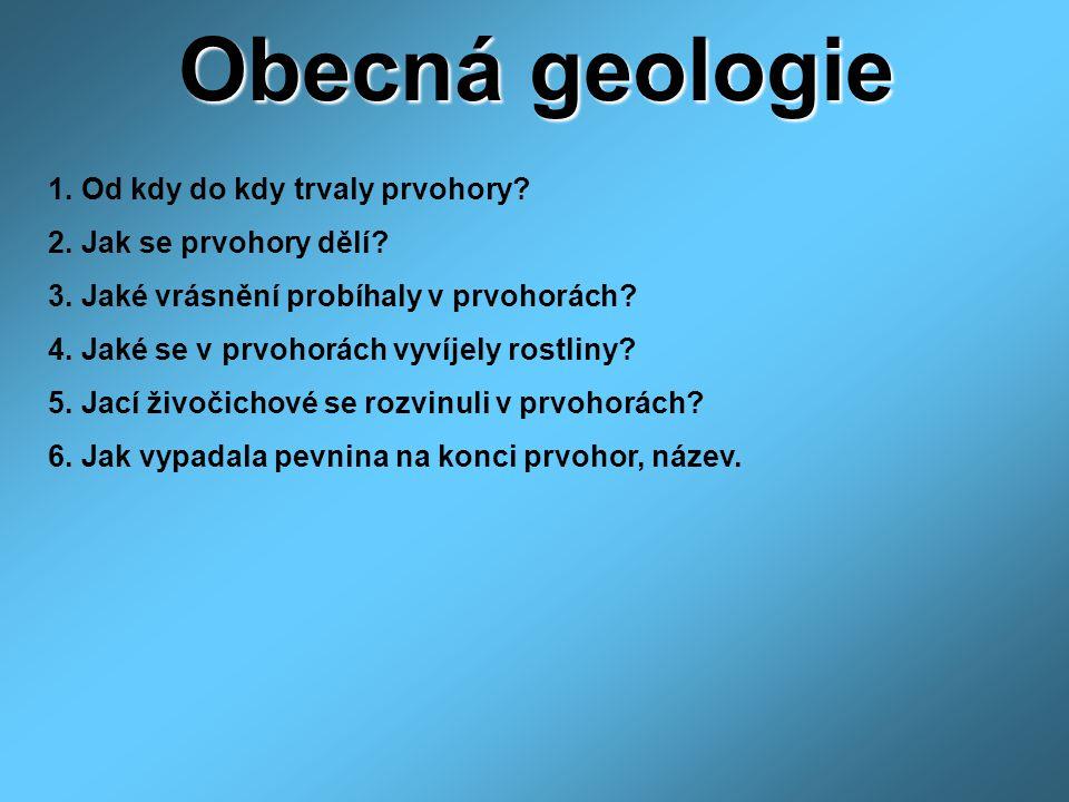 Obecná geologie 1. Od kdy do kdy trvaly prvohory? 2. Jak se prvohory dělí? 3. Jaké vrásnění probíhaly v prvohorách? 4. Jaké se v prvohorách vyvíjely r