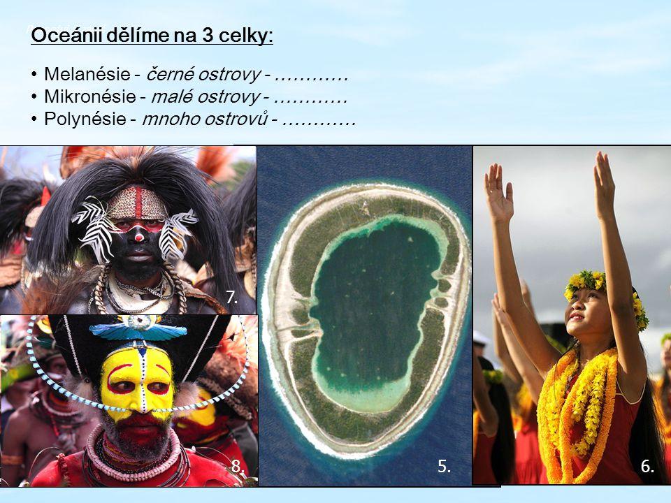 Pospojuj a zapiš Oceánii dělíme na 3 celky: Melanésie - černé ostrovy - ………… Mikronésie - malé ostrovy - ………… Polynésie - mnoho ostrovů - ………… 5.6. 7.
