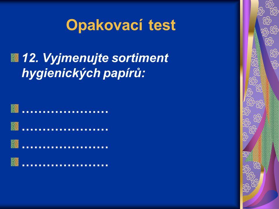 Opakovací test 12. Vyjmenujte sortiment hygienických papírů: …………………