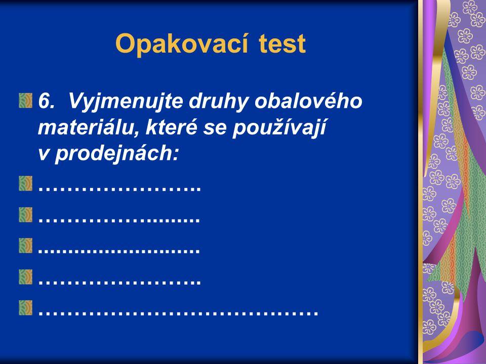 Opakovací test 6. Vyjmenujte druhy obalového materiálu, které se používají v prodejnách: …………………..