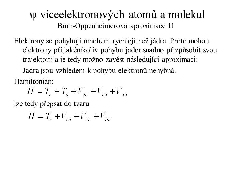  víceelektronových atomů a molekul Born-Oppenheimerova aproximace II Elektrony se pohybují mnohem rychleji než jádra. Proto mohou elektrony při jakém