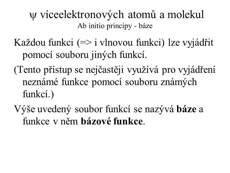  víceelektronových atomů a molekul Ab initio principy - báze Každou funkci (=> i vlnovou funkci) lze vyjádřit pomocí souboru jiných funkcí. (Tento př
