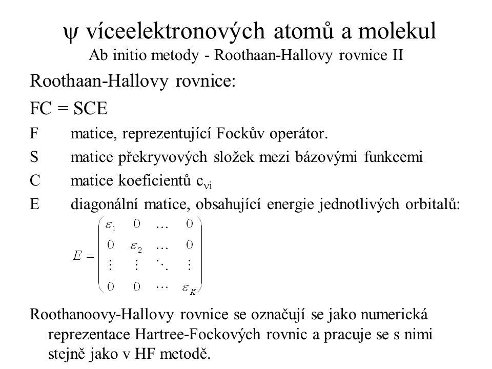  víceelektronových atomů a molekul Ab initio metody - Roothaan-Hallovy rovnice II Roothaan-Hallovy rovnice: FC = SCE F matice, reprezentující Fockův