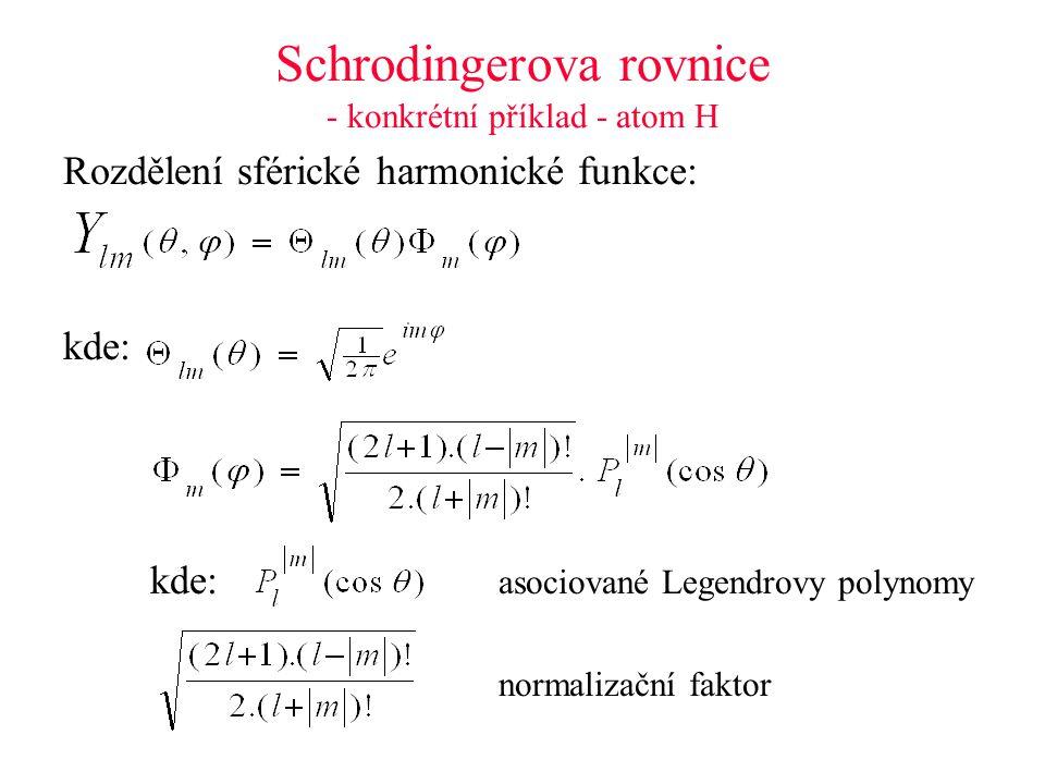 Schrodingerova rovnice - konkrétní příklad - atom H Rozdělení sférické harmonické funkce: kde: kde: asociované Legendrovy polynomy normalizační faktor