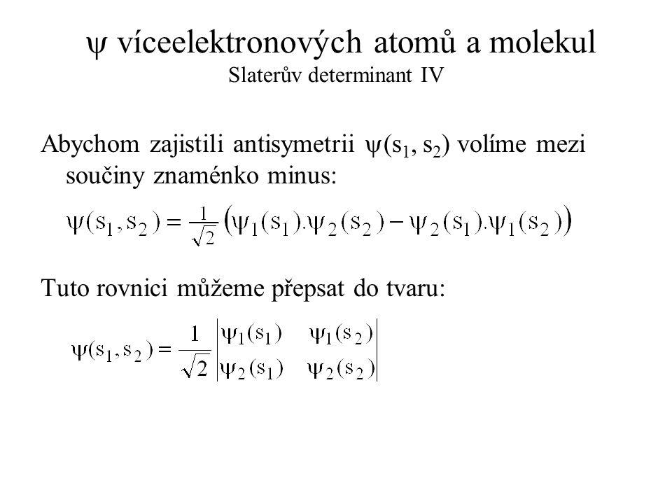  víceelektronových atomů a molekul Slaterův determinant V Pro víceelektronový systém s obecným počtem elektronů rovněž platí, že vhodné* lineární kombinace součinů jednoelektronových vlnových funkcí lze zapsat pomocí determinantu.