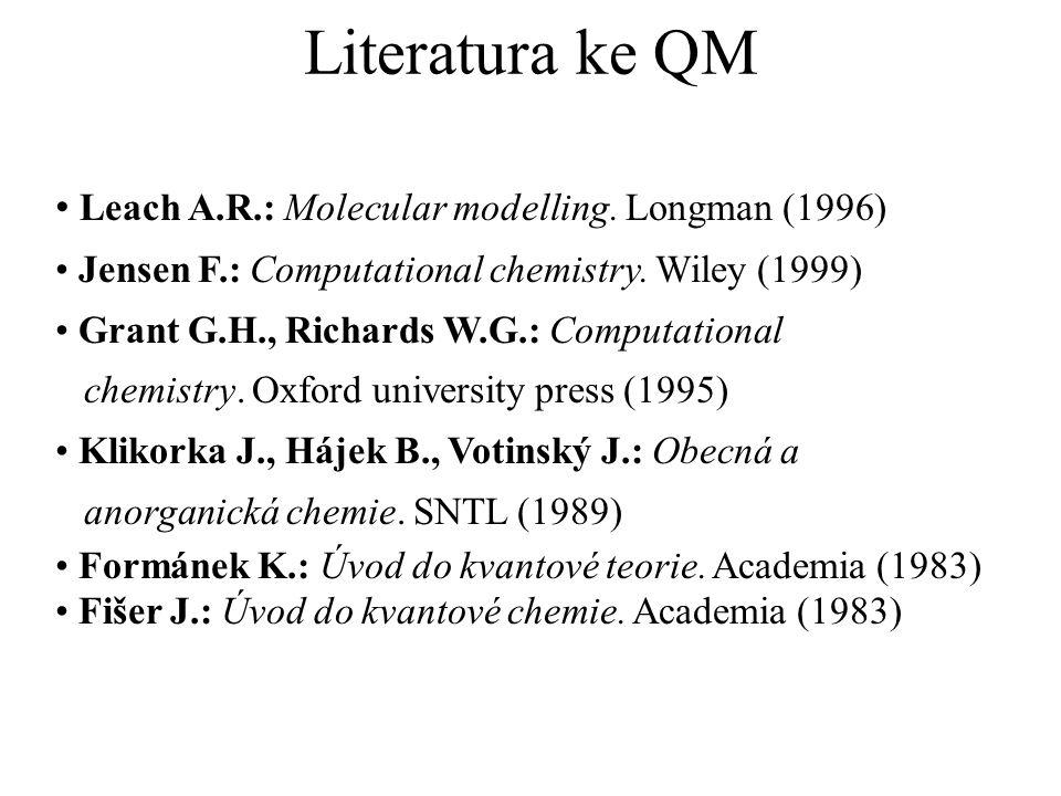 Literatura ke QM Leach A.R.: Molecular modelling. Longman (1996) Jensen F.: Computational chemistry. Wiley (1999) Grant G.H., Richards W.G.: Computati