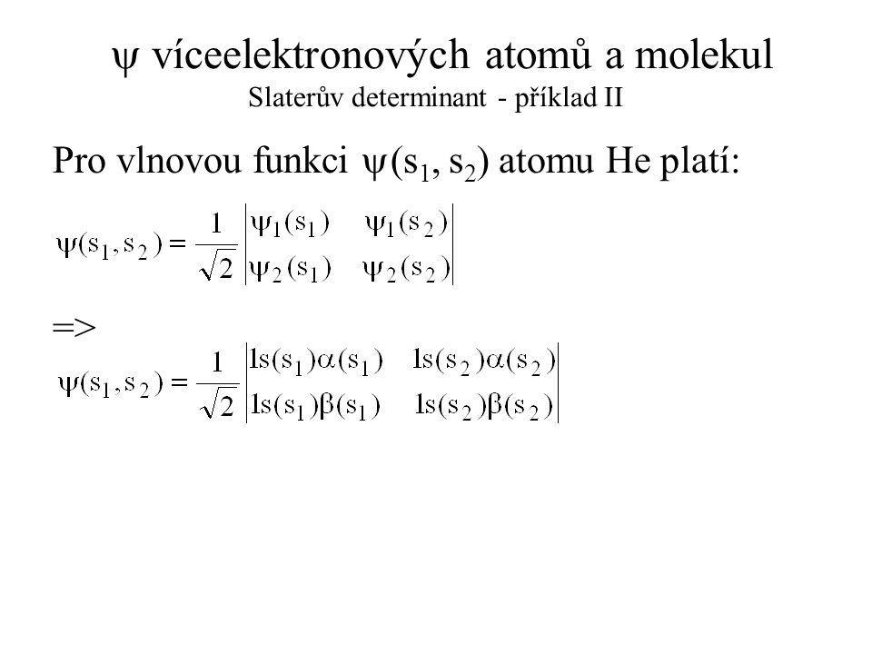  víceelektronových atomů a molekul Born-Oppenheimerova aproximace Pro izolovanou molekulu je možno rozdělit její hamiltonián na následující složky: T e a T n jsou operátory kinetické energie elektronů a jader: V ee, V en a V nn jsou operátory potenciální energie, zahrnující pouze elektrostatické interakce typu elektron-elektron, elektron-jádro a jádro-jádro: Kde: M a a Z a jsou hmotnost a náboj jádra a; m je hmotnost elektronu; r ij je vzdálenost mezi elektrony i, j; r ia vzdálenost mezi elektronem i a jádrem a; R ab vzdálenost mezi jádry a, b.