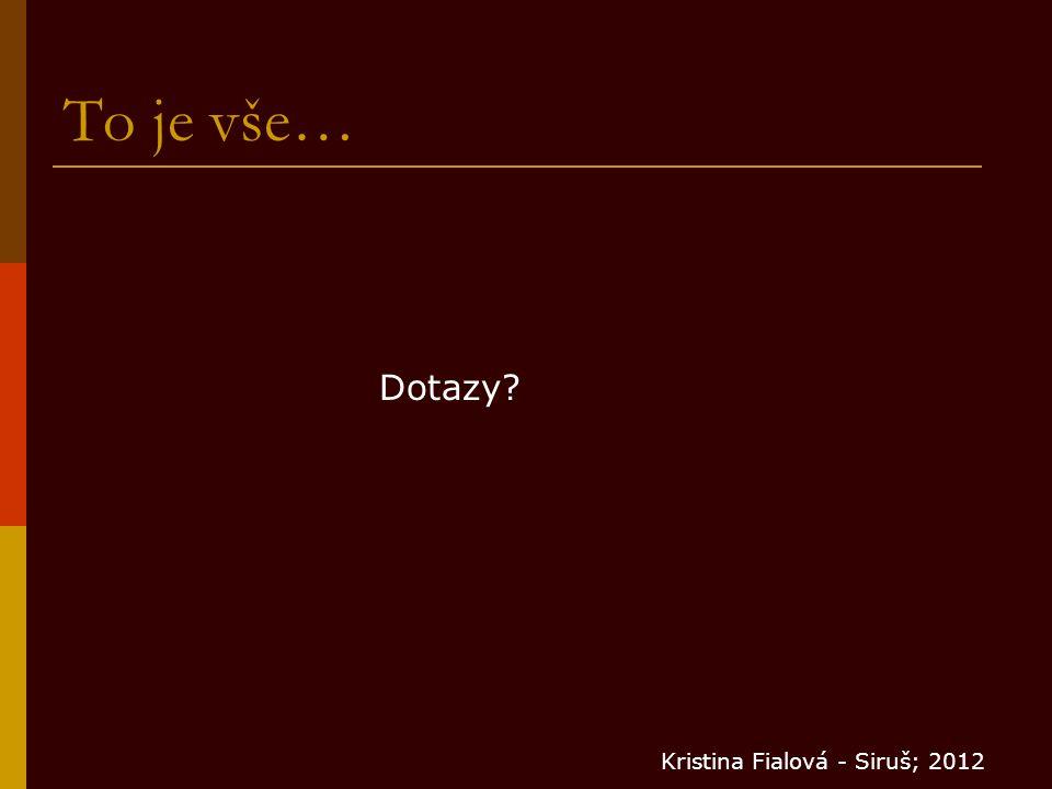 To je vše… Dotazy Kristina Fialová - Siruš; 2012