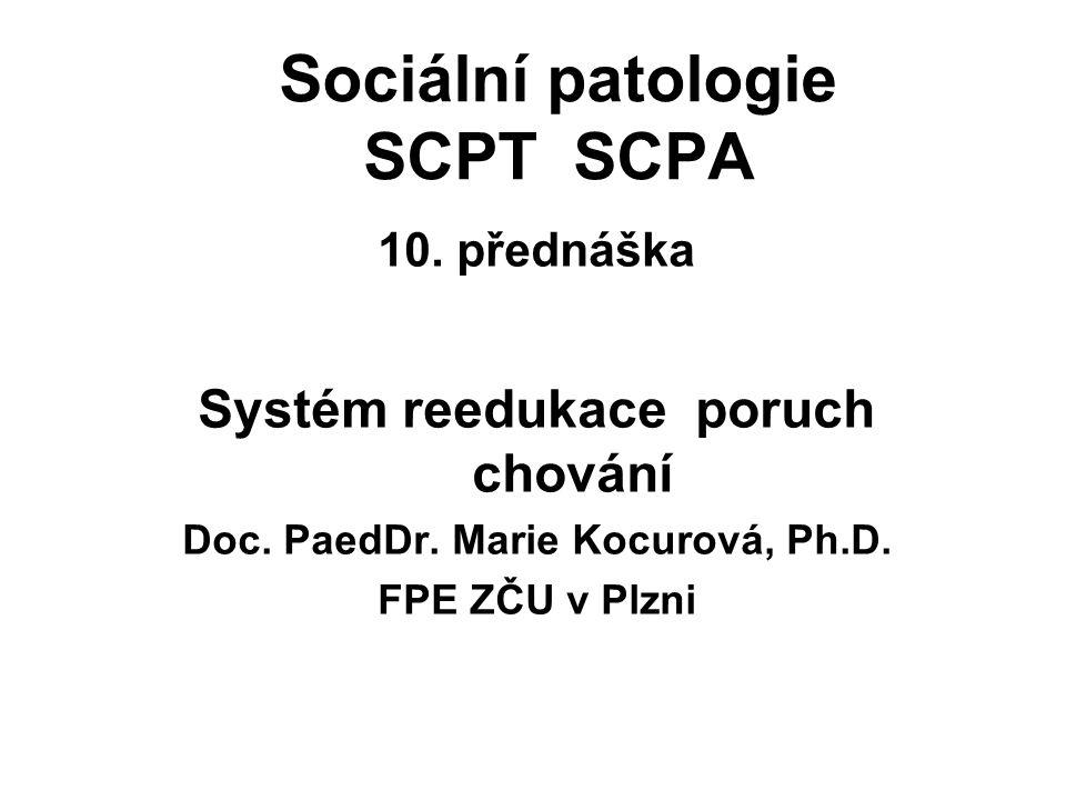 Sociální patologie SCPT SCPA 10. přednáška Systém reedukace poruch chování Doc. PaedDr. Marie Kocurová, Ph.D. FPE ZČU v Plzni