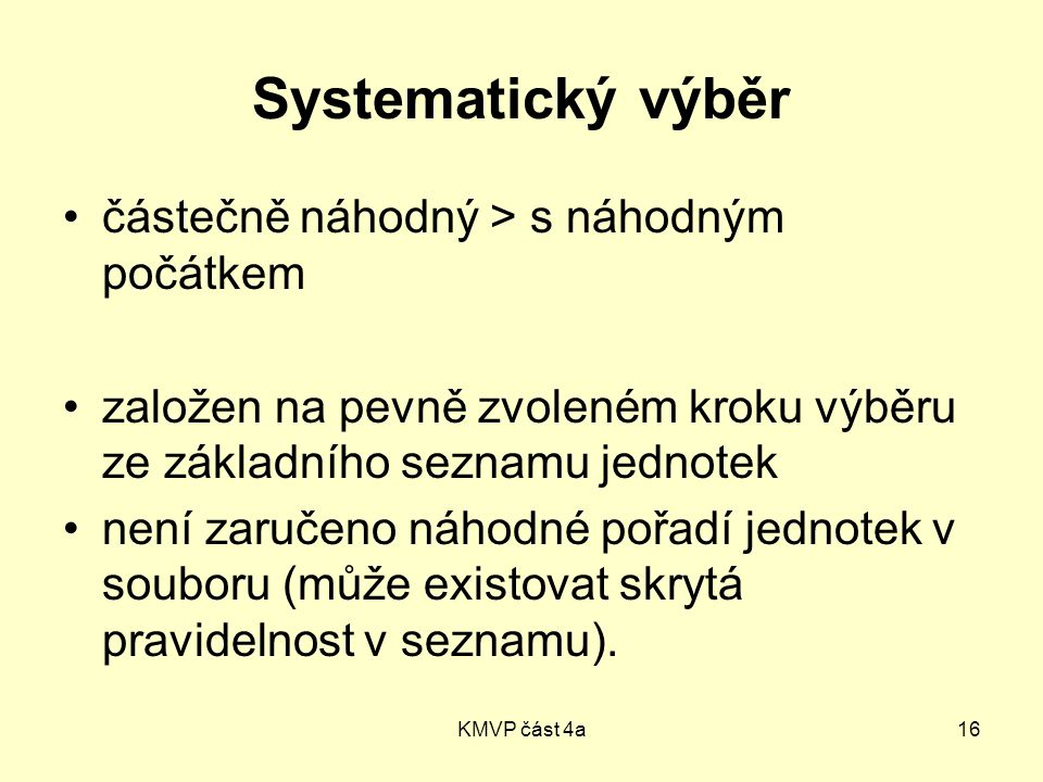 KMVP část 4a16 Systematický výběr částečně náhodný > s náhodným počátkem založen na pevně zvoleném kroku výběru ze základního seznamu jednotek není zaručeno náhodné pořadí jednotek v souboru (může existovat skrytá pravidelnost v seznamu).