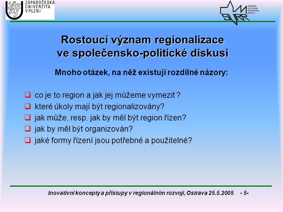 Inovativní koncepty a přístupy v regionálním rozvoji, Ostrava 25.5.2005 - 26- Regionální management jako nový koncept vedení a utváření regionu Regionální management jako nový koncept vedení a utváření regionu ve srovnání s tradiční veřejnou správou je kladen důraz na: 1.novou strukturu úkolů, 2.nové struktury myšlení, změněné vzorce chování a jednání aktérů 3.nové metody a postupy a 4.nové organizační modely Koncept zahrnuje:  jak fázi přípravy rozhodnutí, tak i jeho implementaci a realizaci  adaptaci na nabídkové a poptávkové struktury, tedy na požadavky trhu (regionální marketing)