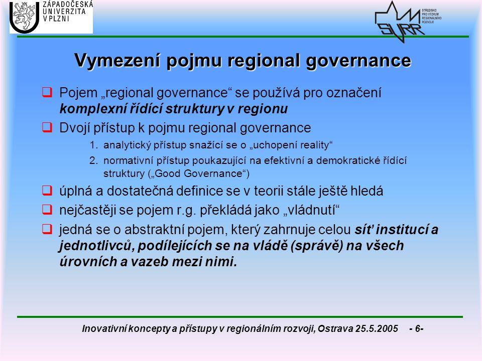 Inovativní koncepty a přístupy v regionálním rozvoji, Ostrava 25.5.2005 - 7- Analytický přístup k regional governance  specifická organizační konstelace, která zahrnuje vedle organizací s iniciačními a prosazovacími funkcemi také rozhodovací orgány a pravidla rozhodování  maticový (síťový) charakter řídících struktur - regionálně organizovaná spolupráce mezi relevantními aktéry z veřejného a soukromého sektoru  kombinace různých forem řízení