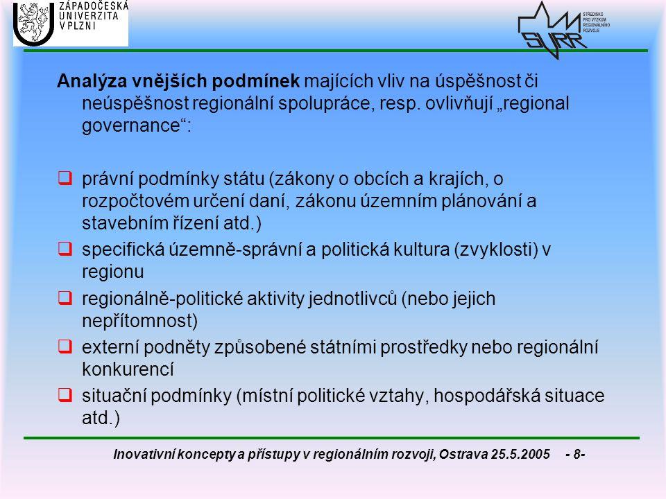 Inovativní koncepty a přístupy v regionálním rozvoji, Ostrava 25.5.2005 - 39- Shrnutí dosavadních poznatků o instutucinalizaci regionálního managementu  RM neplní veřejnosprávní funkci, poněvadž nedisponuje žádnou přirozenou mocí (nemá legitimitu) - není veřejnou správou v pravém slova smyslu  zapojení (spolupráci) různých skupin regionálních aktérů si regionální manažer nemůže vynutit, naopak aktivita aktérů je na dobrovolné bázi,  koordinace = klíčová funkce, neboť regionální aktéři přicházejí z velmi odlišných oblastí společenského života  RM je ve své podstatě nezisková záležitost a proto nemůže používat zisk jako motivaci aktérů.