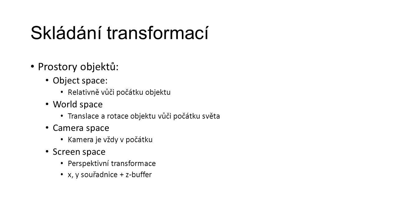 Skládání transformací Prostory objektů: Object space: Relativně vůči počátku objektu World space Translace a rotace objektu vůči počátku světa Camera