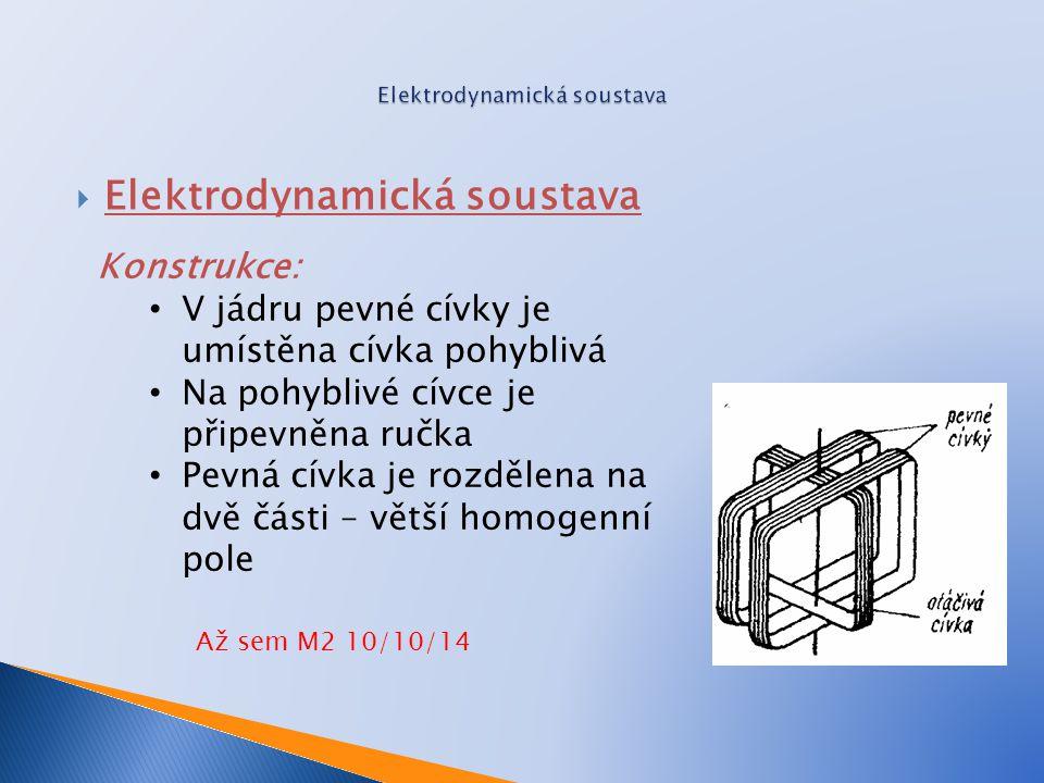  Elektrodynamická soustava Konstrukce: V jádru pevné cívky je umístěna cívka pohyblivá Na pohyblivé cívce je připevněna ručka Pevná cívka je rozdělena na dvě části – větší homogenní pole Až sem M2 10/10/14