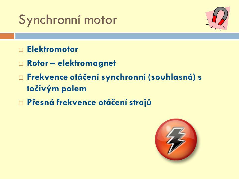 Synchronní motor  Elektromotor  Rotor – elektromagnet  Frekvence otáčení synchronní (souhlasná) s točivým polem  Přesná frekvence otáčení strojů