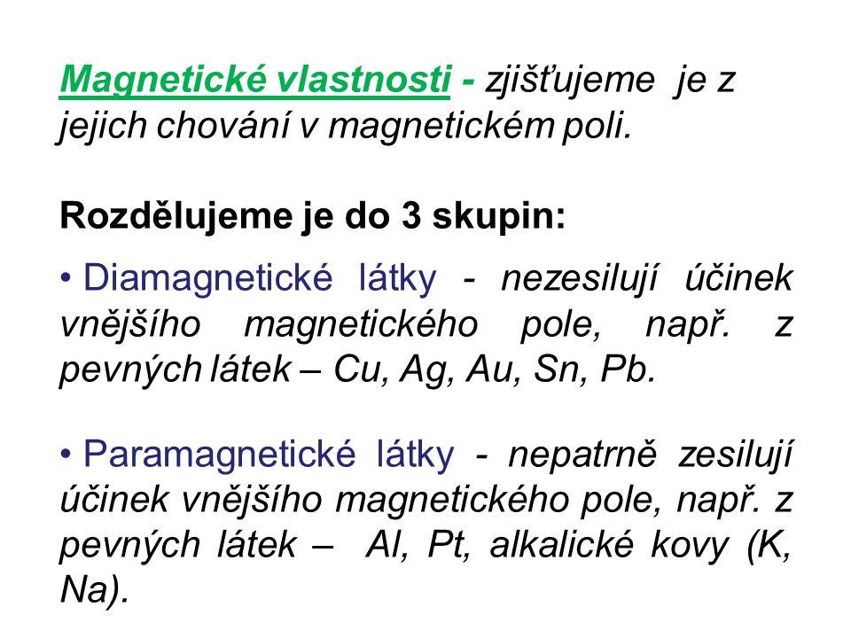 Magnetické vlastnosti - zjišťujeme je z jejich chování v magnetickém poli. Rozdělujeme je do 3 skupin: Diamagnetické látky - nezesilují účinek vnějšíh