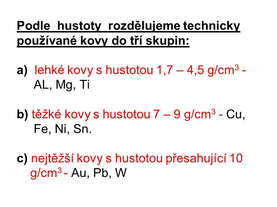 Podle hustoty rozdělujeme technicky používané kovy do tří skupin: a) lehké kovy s hustotou 1,7 – 4,5 g/cm 3 - AL, Mg, Ti b) těžké kovy s hustotou 7 –