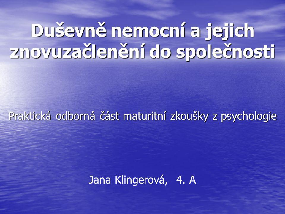 Duševně nemocní a jejich znovuzačlenění do společnosti Praktická odborná část maturitní zkoušky z psychologie Jana Klingerová, 4.