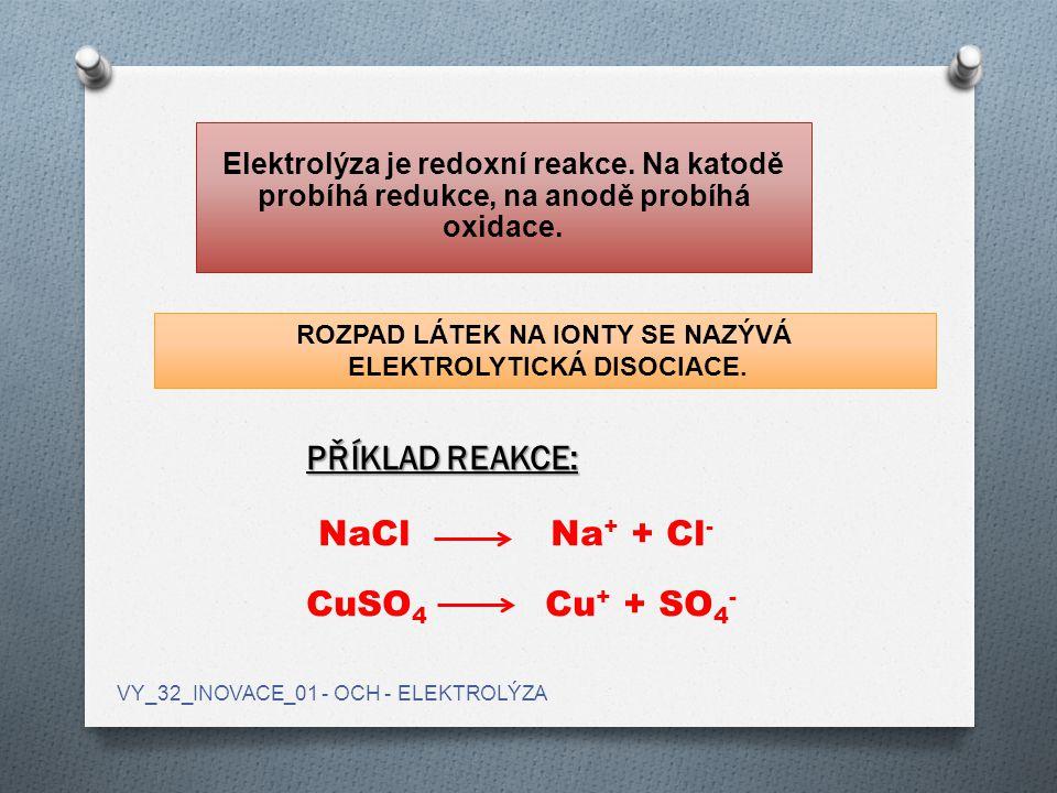 Elektrolýza je redoxní reakce. Na katodě probíhá redukce, na anodě probíhá oxidace. PŘÍKLAD REAKCE: NaCl Na + + Cl - CuSO 4 Cu + + SO 4 - ROZPAD LÁTEK