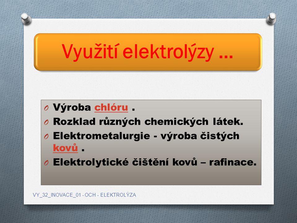 Využití elektrolýzy … O Výroba chlóru.chlóru O Rozklad různých chemických látek. O Elektrometalurgie - výroba čistých kovů. kovů O Elektrolytické čišt
