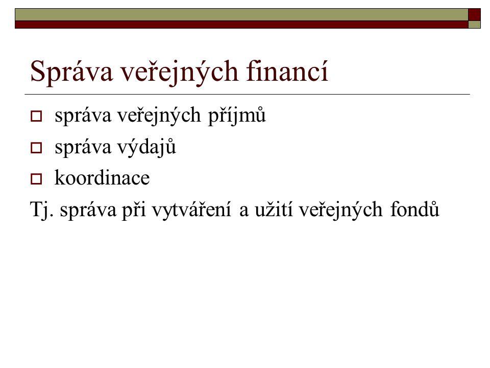 Správa veřejných financí  správa veřejných příjmů  správa výdajů  koordinace Tj. správa při vytváření a užití veřejných fondů