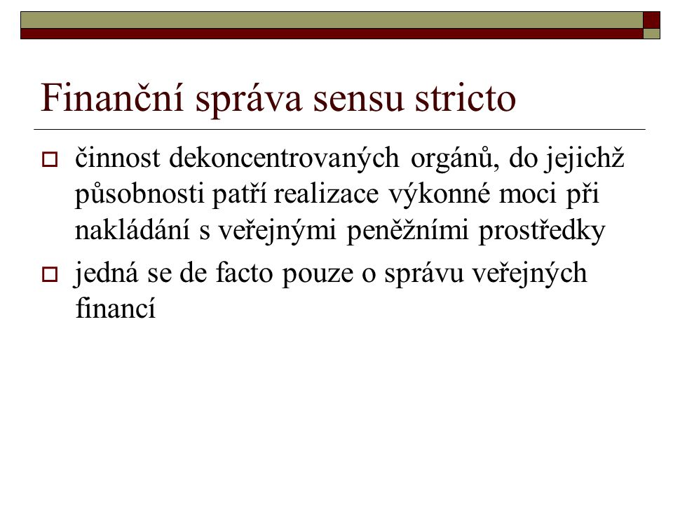 Finanční správa sensu stricto  činnost dekoncentrovaných orgánů, do jejichž působnosti patří realizace výkonné moci při nakládání s veřejnými peněžními prostředky  jedná se de facto pouze o správu veřejných financí