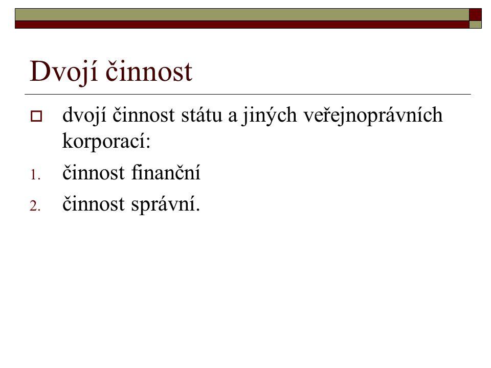 Dvojí činnost  dvojí činnost státu a jiných veřejnoprávních korporací: 1. činnost finanční 2. činnost správní.