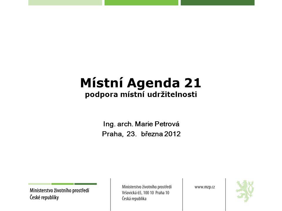 Místní Agenda 21 podpora místní udržitelnosti Ing. arch. Marie Petrová Praha, 23. března 2012