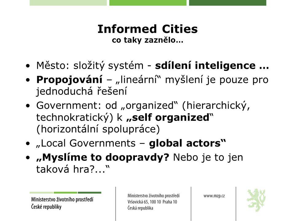 """Informed Cities co taky zaznělo… Město: složitý systém - sdílení inteligence … Propojování – """"lineární myšlení je pouze pro jednoduchá řešení Government: od """"organized (hierarchický, technokratický) k """"self organized (horizontální spolupráce) """"Local Governments – global actors """"Myslíme to doopravdy."""