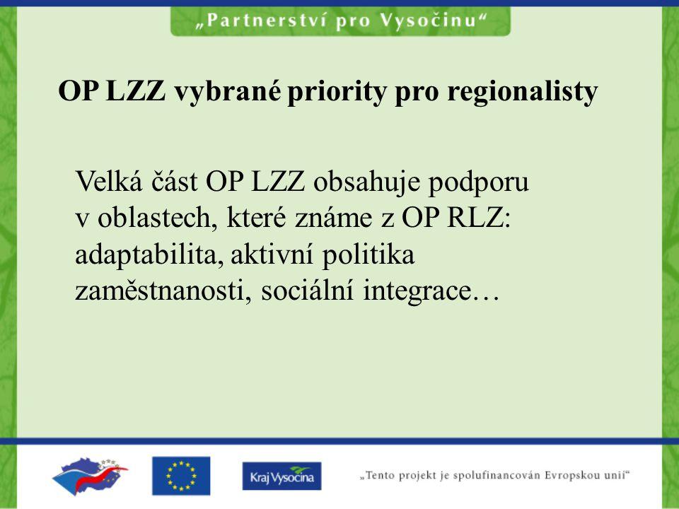 OP LZZ vybrané priority pro regionalisty Velká část OP LZZ obsahuje podporu v oblastech, které známe z OP RLZ: adaptabilita, aktivní politika zaměstnanosti, sociální integrace…