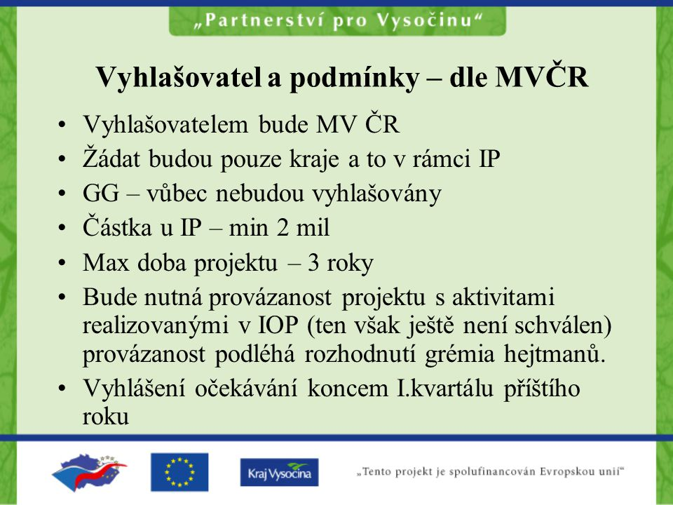 Vyhlašovatel a podmínky – dle MVČR Vyhlašovatelem bude MV ČR Žádat budou pouze kraje a to v rámci IP GG – vůbec nebudou vyhlašovány Částka u IP – min 2 mil Max doba projektu – 3 roky Bude nutná provázanost projektu s aktivitami realizovanými v IOP (ten však ještě není schválen) provázanost podléhá rozhodnutí grémia hejtmanů.