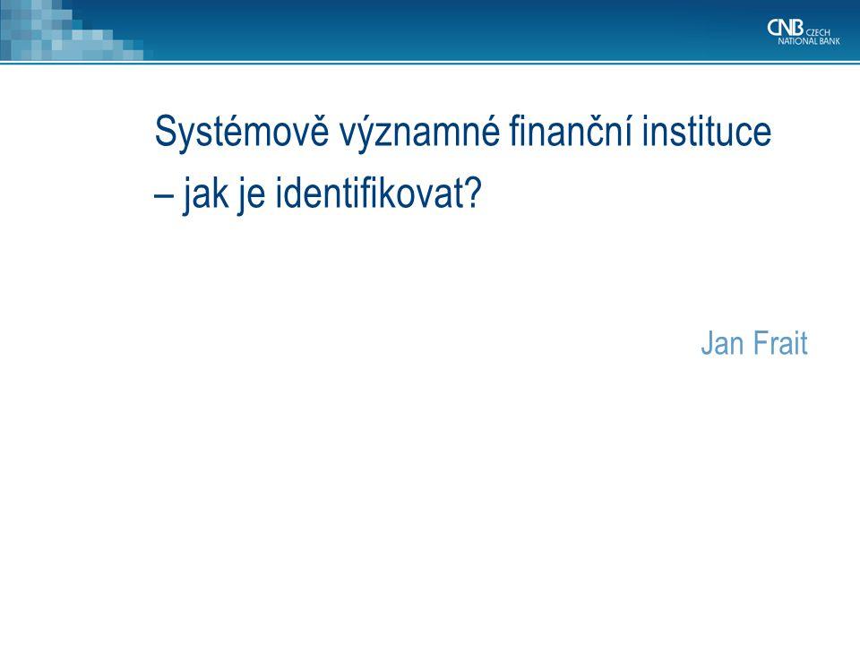 Systémově významné finanční instituce – jak je identifikovat? Jan Frait
