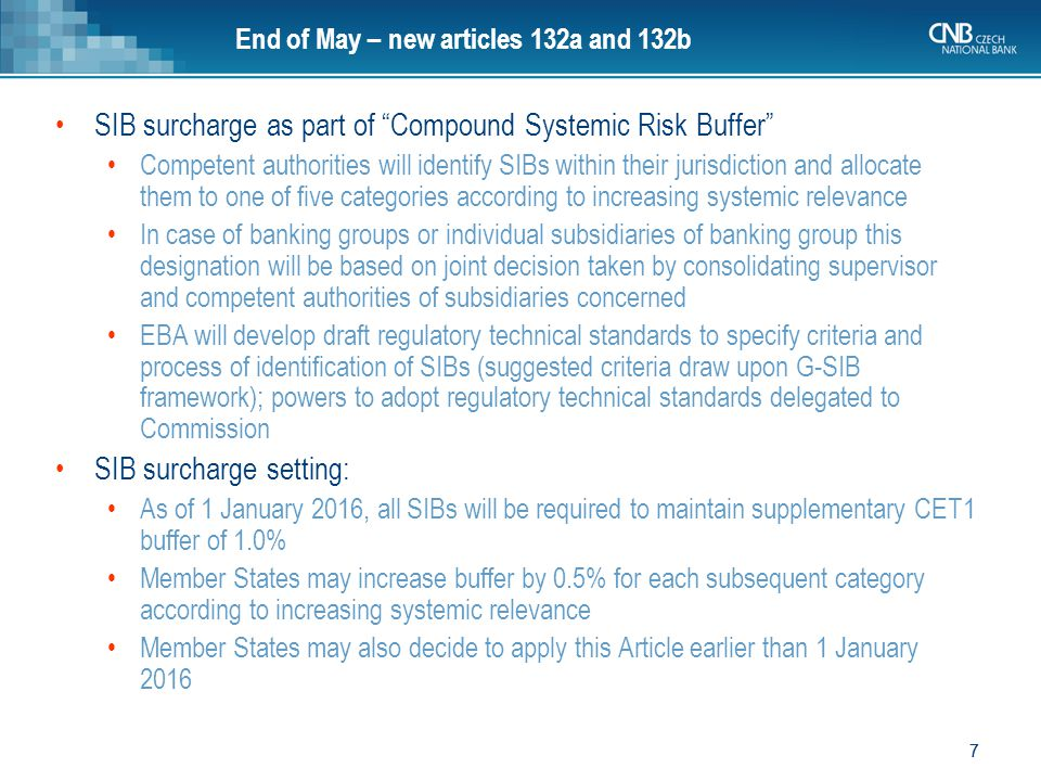 8 8 End of May – new articles 132a and 132b SIB surcharge for EU banking groups: Buffer rate for systemic institutions of banking groups which are identified as systemically important on global or European level will be maintained at consolidated or sub-consolidated level within Single Market, even if subsidiaries of that group have been identified as systemically relevant on domestic level in one or more Member States Buffer rate for systemic institutions which are identified as systemically relevant in only one Member State will be maintained on single entity or sub-consolidated level within that Member State Buffer rate for systemic institutions may also be maintained on single entity or sub-consolidated level within Member State if competent authority demonstrates to EBA that in crisis situation there would be substantive barriers to free flow of capital within group