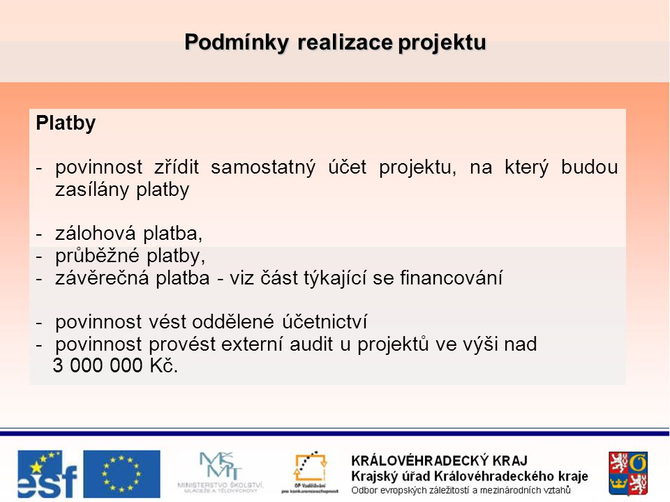 Podmínky realizace projektu Platby -povinnost zřídit samostatný účet projektu, na který budou zasílány platby -zálohová platba, -průběžné platby, -závěrečná platba - viz část týkající se financování -povinnost vést oddělené účetnictví -povinnost provést externí audit u projektů ve výši nad 3 000 000 Kč.