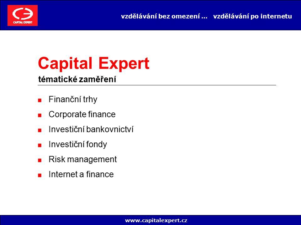 vzdělávání bez omezení … vzdělávání po internetu Zkušení profesionálové i noví zaměstnanci Pracovníci bank, makléřských firem, investičních fondů a společností, penzijních fondů, poradenských firem a výrobních podniků Specialisté a manažeři z oblasti obchodů na kapitálových i finančních trzích, risk managementu, corporate finance Právníci, účetní, auditoři a další www.capitalexpert.cz Capital Expert využijí